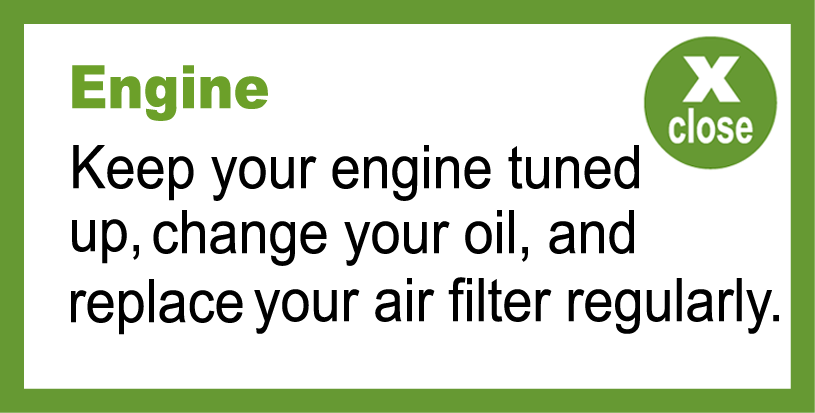 Keep your engine tuned up, change your oil, and replace your air filter regularly